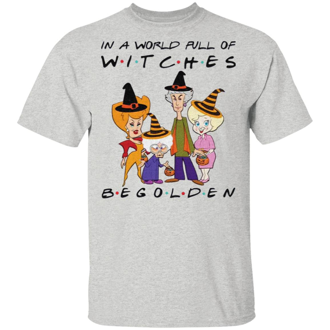 Halloween In A World Full Of Witches Be Golden t shirt