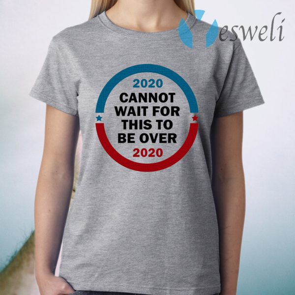 2020 Cannot Wait For This To Be Over T-Shirt