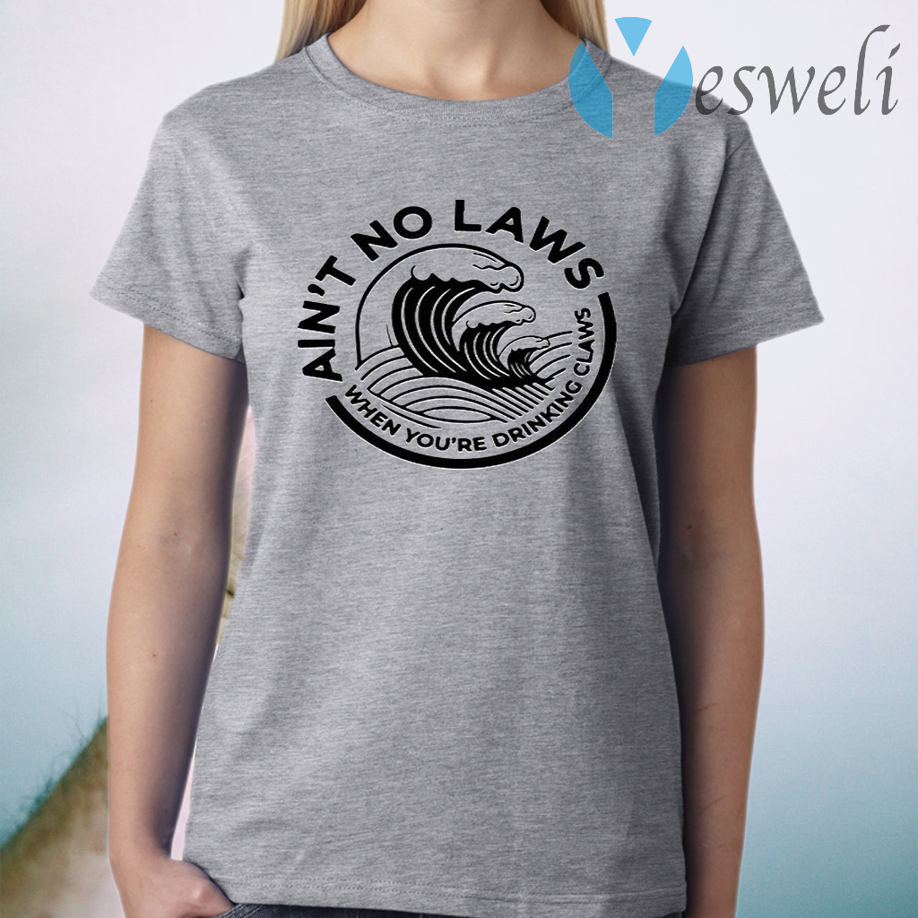 Ain't No Laws When Your Drinking' Claws T-Shirt