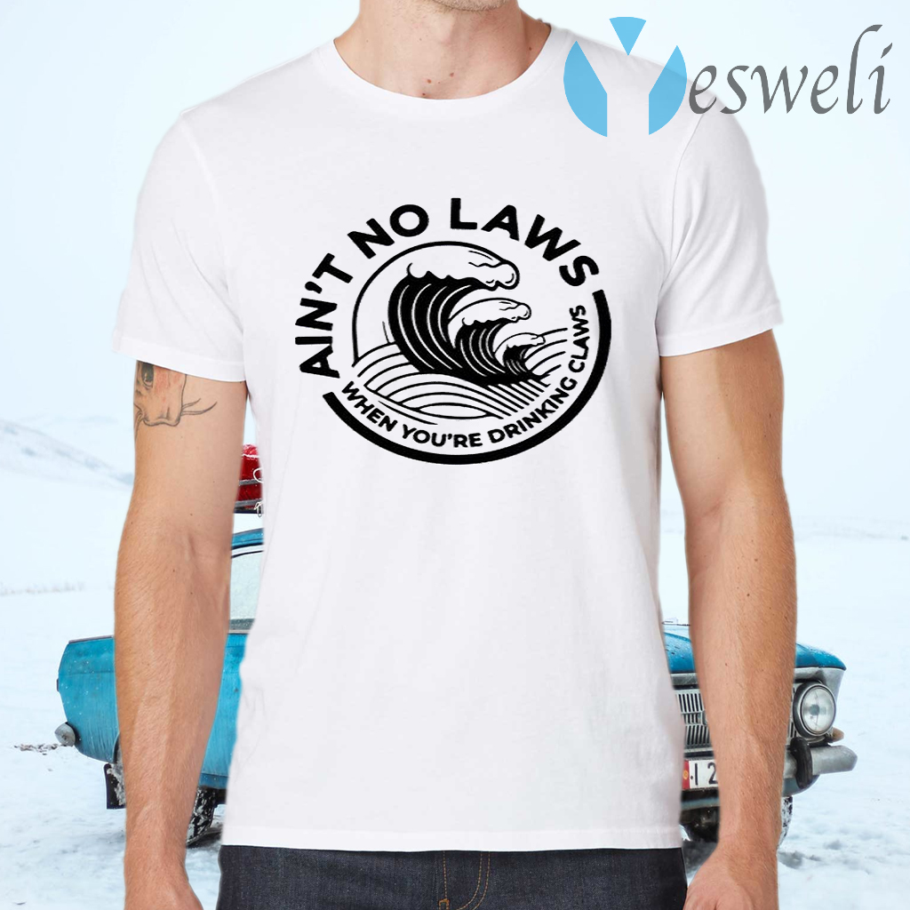 Ain't No Laws When Your Drinking' Claws T-Shirts