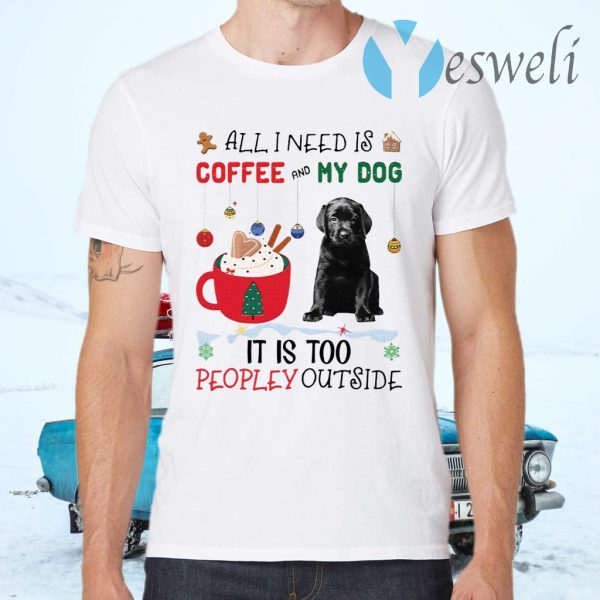 All I Need Is Coffee And My Dog It Is Too Peopley Outside T-Shirts