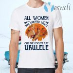 All Women Are Created Equal Only The Coolest Women Play Ukulele T-Shirts