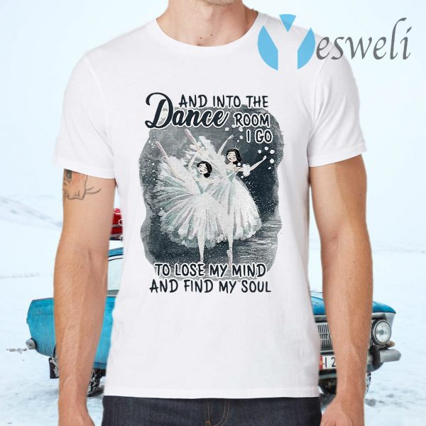 And Into The Dance Room I Go To Lose My Mind And Find My Soul T-Shirts