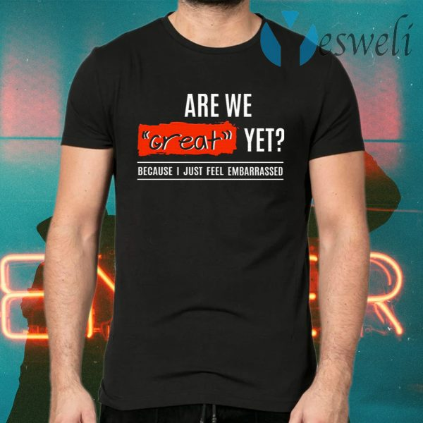 Are We Great Yet Because I'm Just Feel Embarrassed T-Shirts