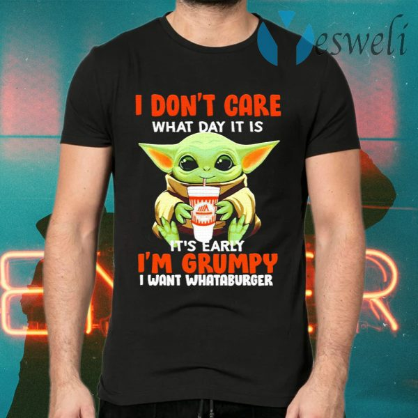 Baby Yoda I Don't Care What Day It Is It's Early I'm Grumpy I Want Whataburger T-Shirts