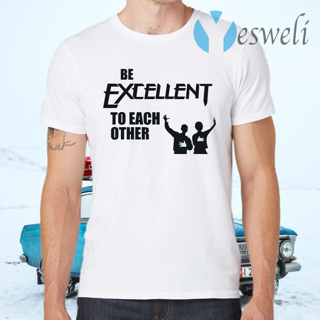Be Excellent To Each Other T-Shirts