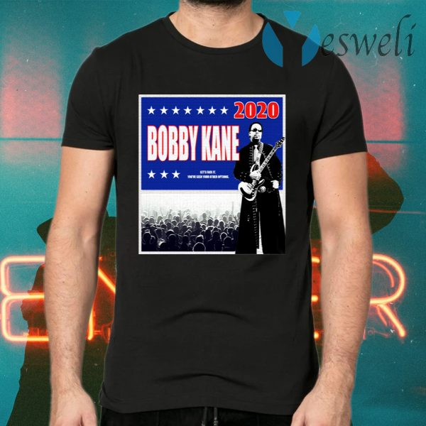 Bobby Kane 2020 let's face it you've seen your other options T-Shirts