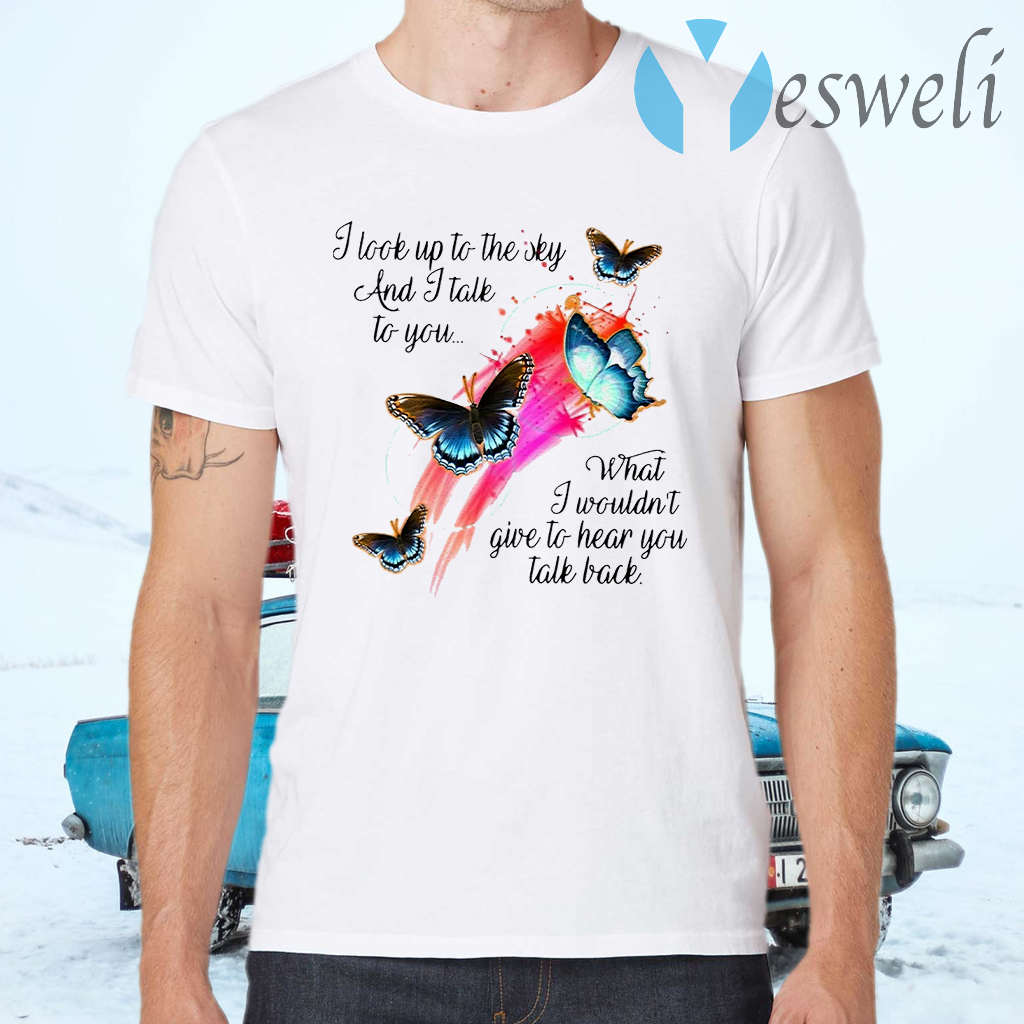 Butterfly I Look Up To The Sky And I Talk To You What I Wouldn't Give To Hear You Talk Back T-Shirts
