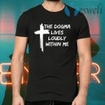 Cross the dogma lives loudly within me T-Shirts