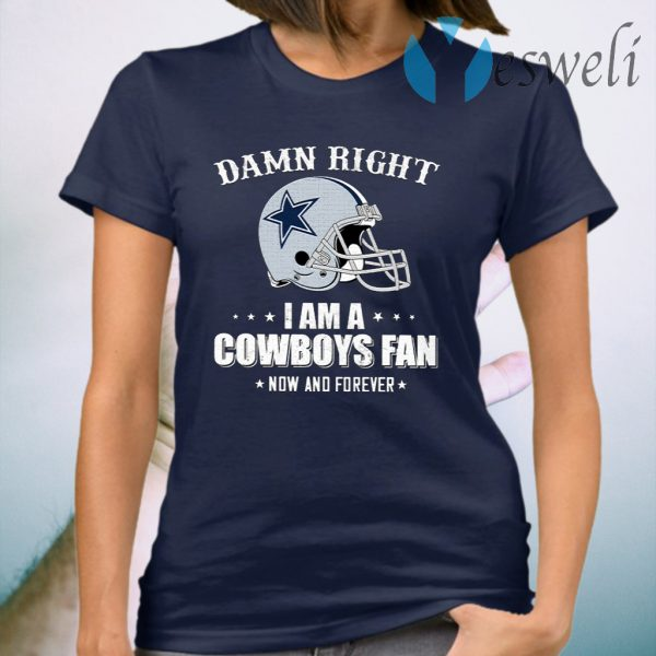 Damn Right I Am A Cowboys Fan Now And Forever T-Shirt