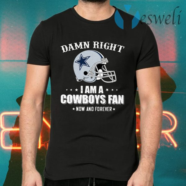 Damn Right I Am A Cowboys Fan Now And Forever T-Shirts