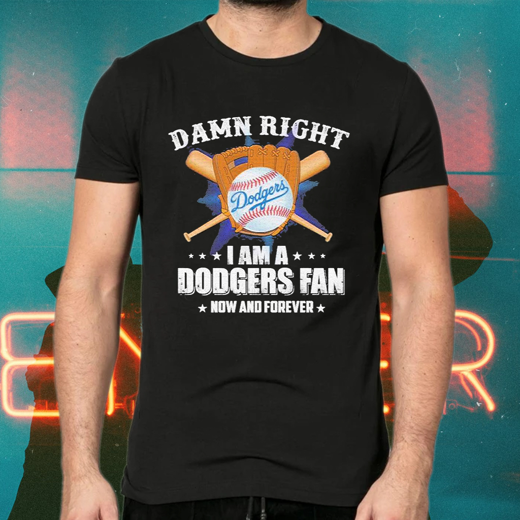 Damn Right I am a Dodgers Fan now and forever T-Shirts