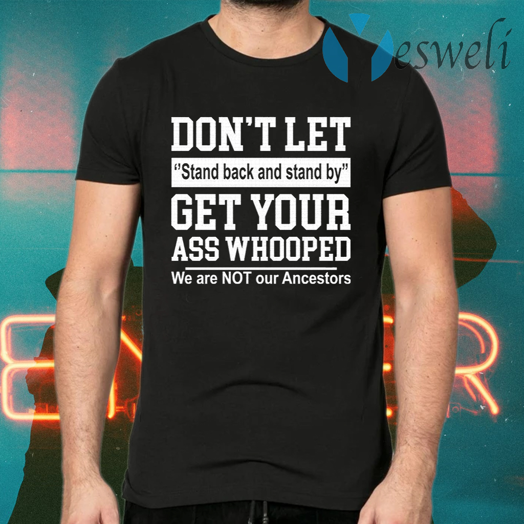 Don't let stand back and stand by get your ass whooped T-Shirts