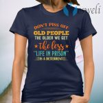 Don't piss off old people the older we get the less life in prison is a deterrent T-Shirt