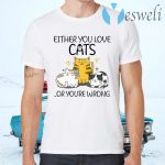 Either You Love Cats Or You are Wrong Funny Cat Lovers T-Shirts