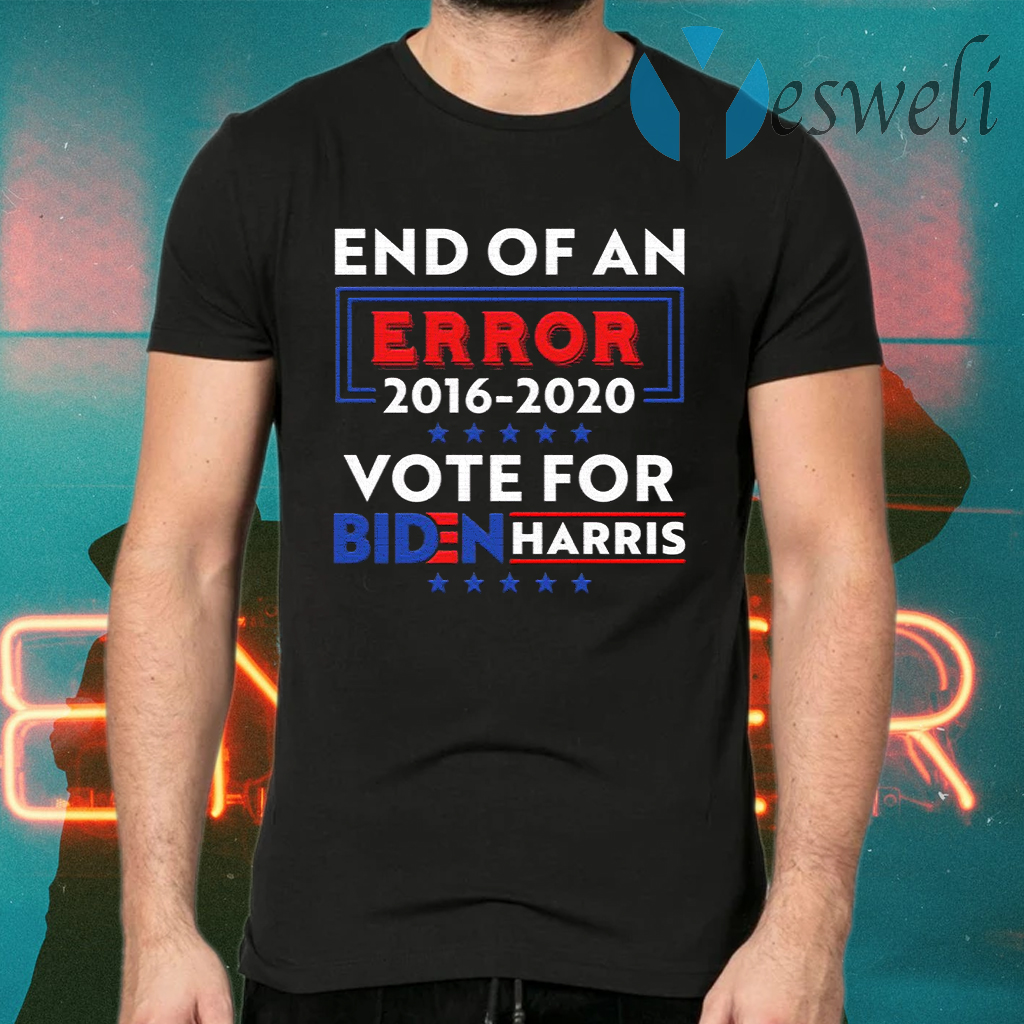 End Of An Error Biden Harris 2016-2020 Vote For Biden Harris T-Shirts