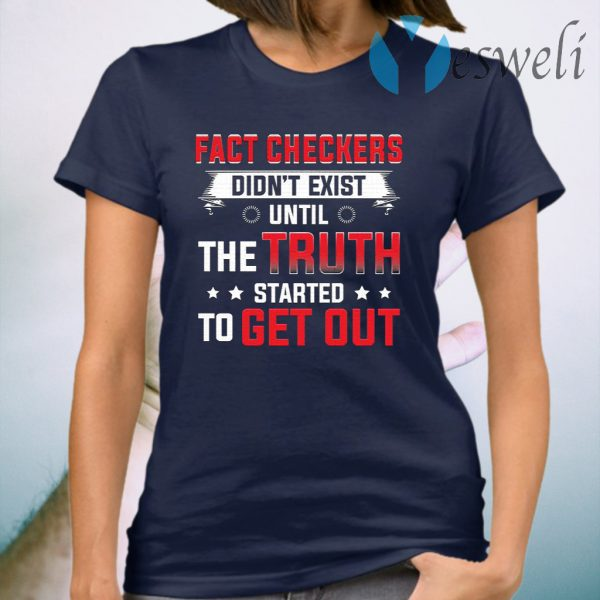 Fact Checkers Didn't Exist Until The Truth Started To Get Out T-Shirt