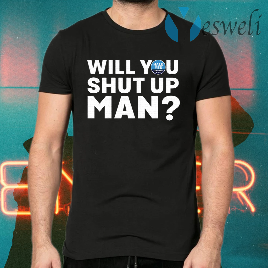 Hale Yes Will You Shut Up Man T-Shirts