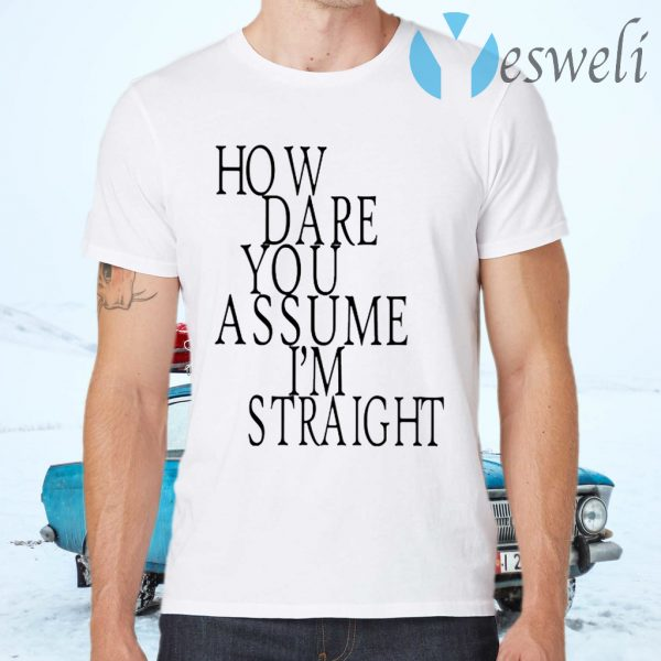 How Dare You Assume I'm Straight T-Shirts