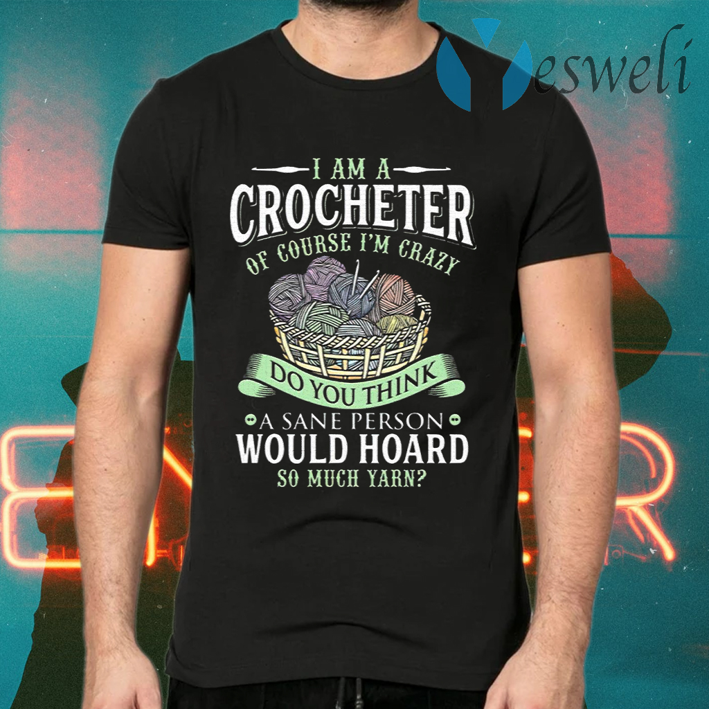 I Am A Crocheter Of Course Im Crazy Do You Think A Sane Person Would Hoard So Much Yarn T-Shirts