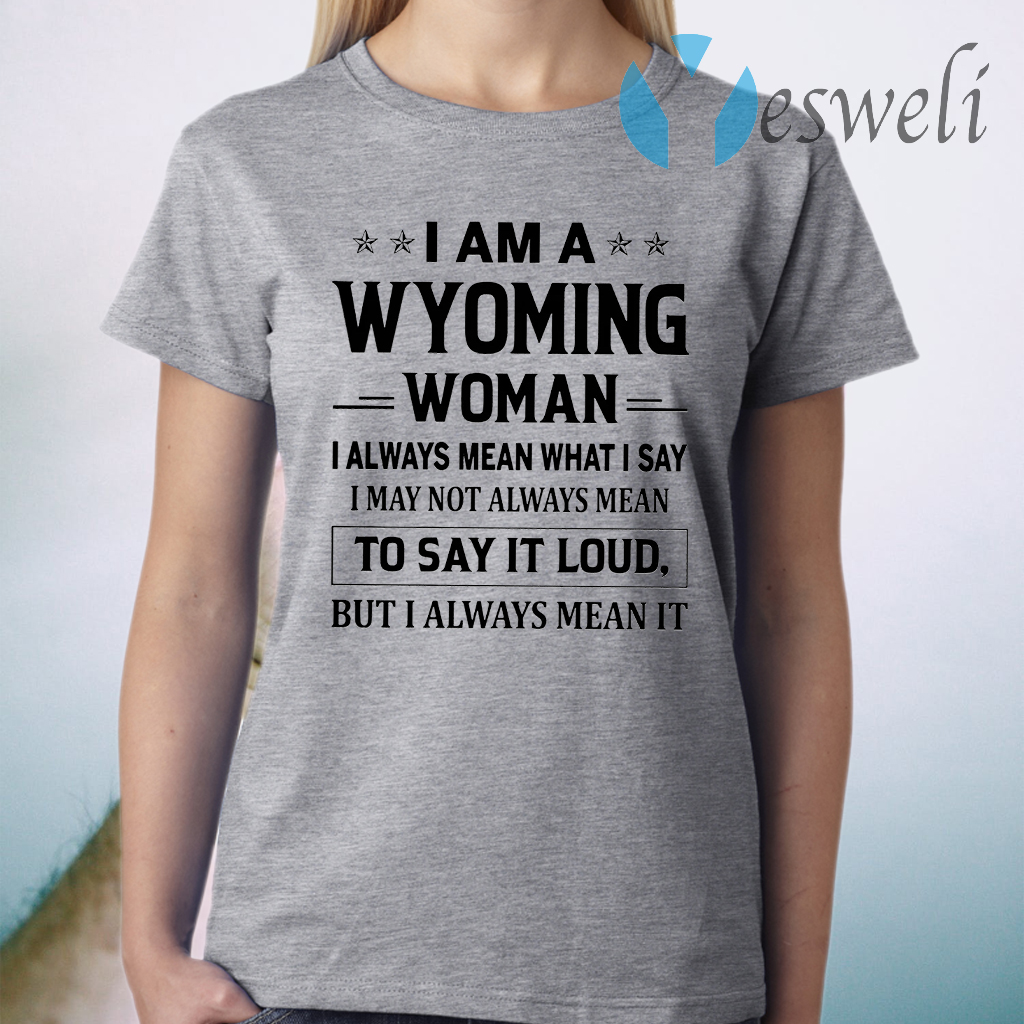 I Am A Wyoming Woman I Always Mean What I Say I May Not Always Mean To Say It Loud But I Always Mean It T-Shirt