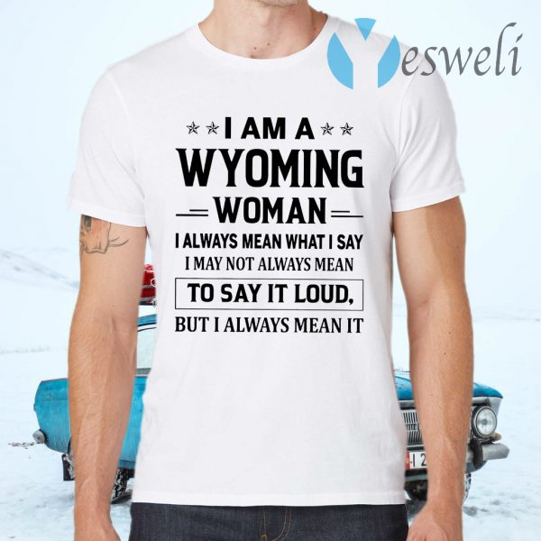 I Am A Wyoming Woman I Always Mean What I Say I May Not Always Mean To Say It Loud But I Always Mean It T-Shirts