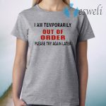 I Am Temporarily Out Of Order Please Try Again T-Shirt