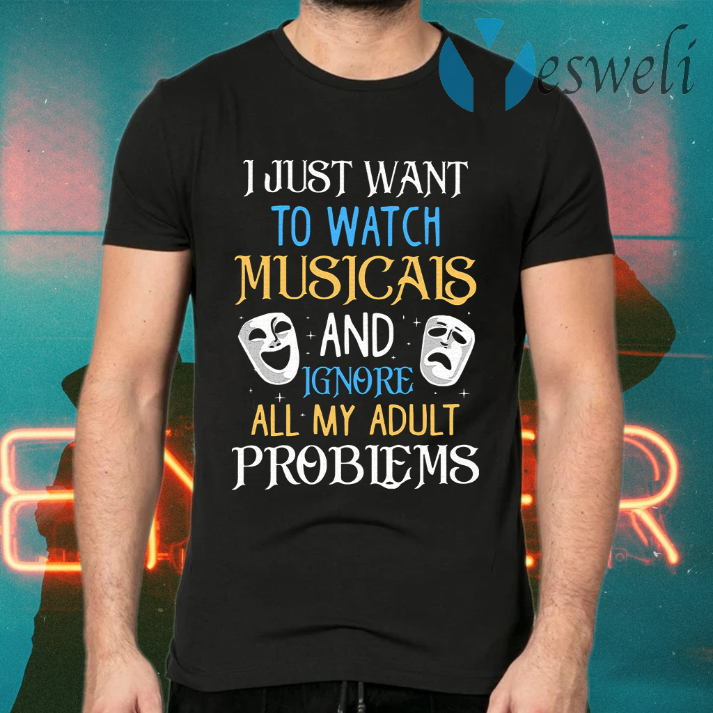 I Just Want To Watch Musicals And Ignore All My Adult Problems T-Shirts