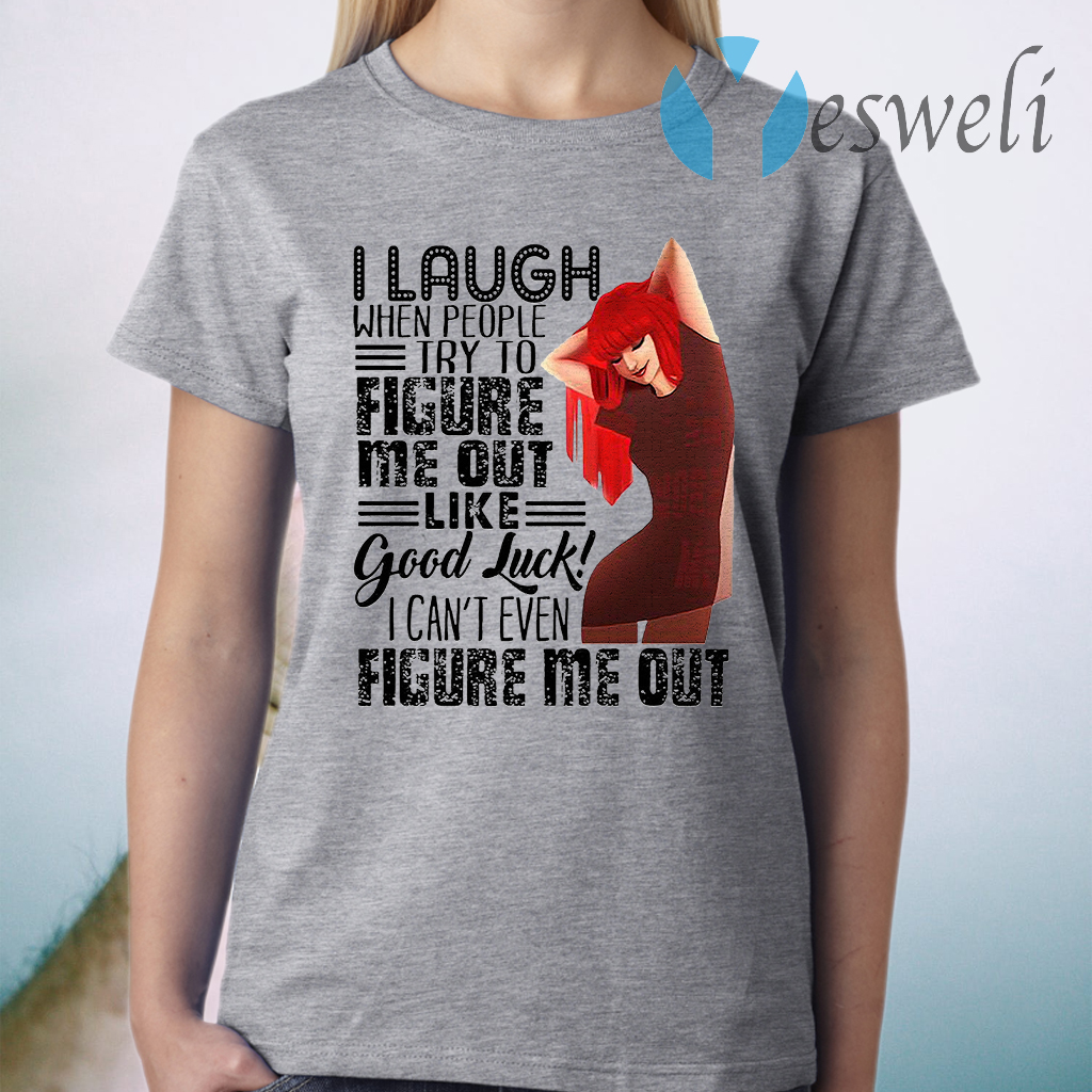 I Laugh When People Try To Figure Me Out Like Good Luck I Can't Even Figure Me Out T-Shirt