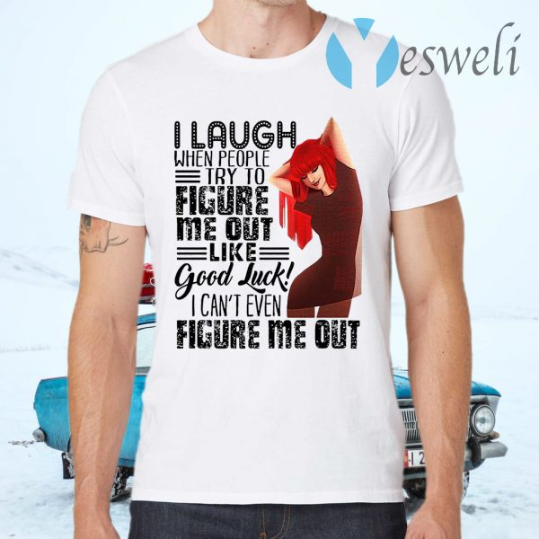 I Laugh When People Try To Figure Me Out Like Good Luck I Can't Even Figure Me Out T-Shirts