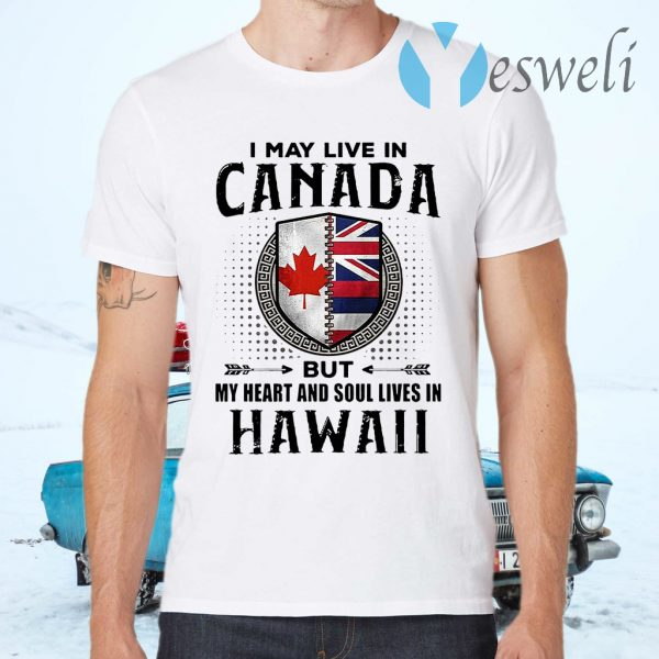 I May Live In Canada But My Heart And Soul Lives In Hawaii T-Shirts