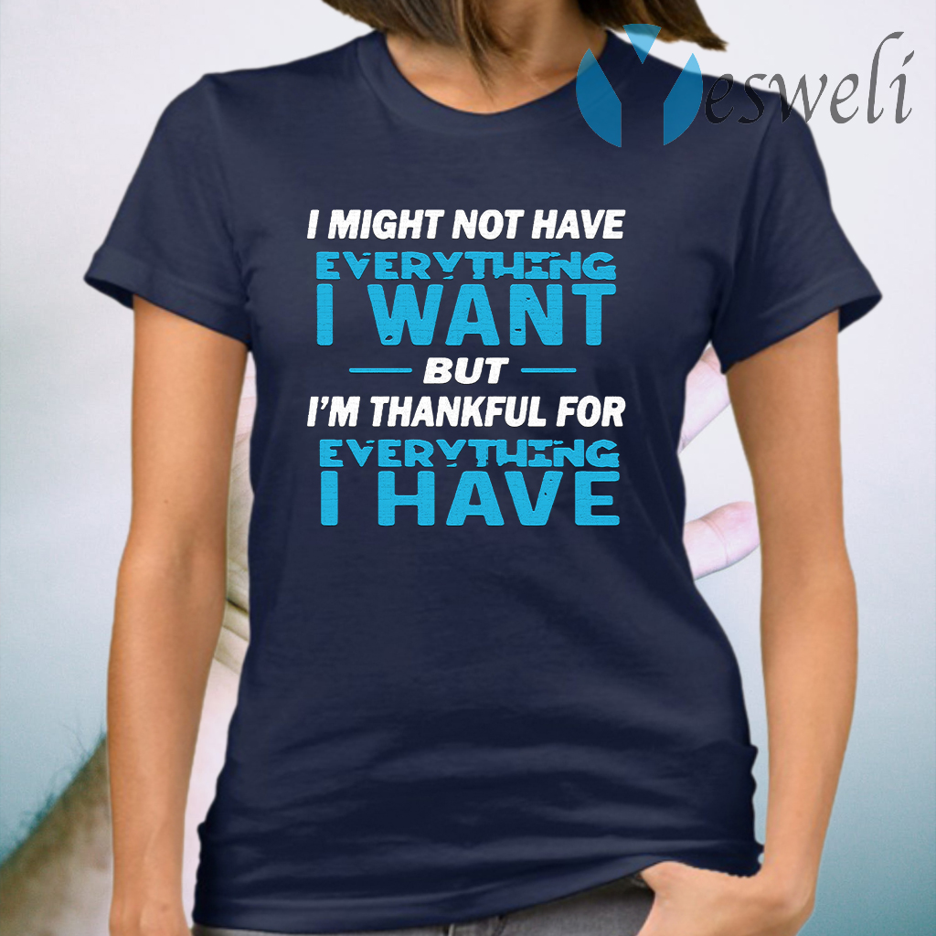 I Might Not Have Everything I Want But I'm Thankful For Everything I Have T-Shirt