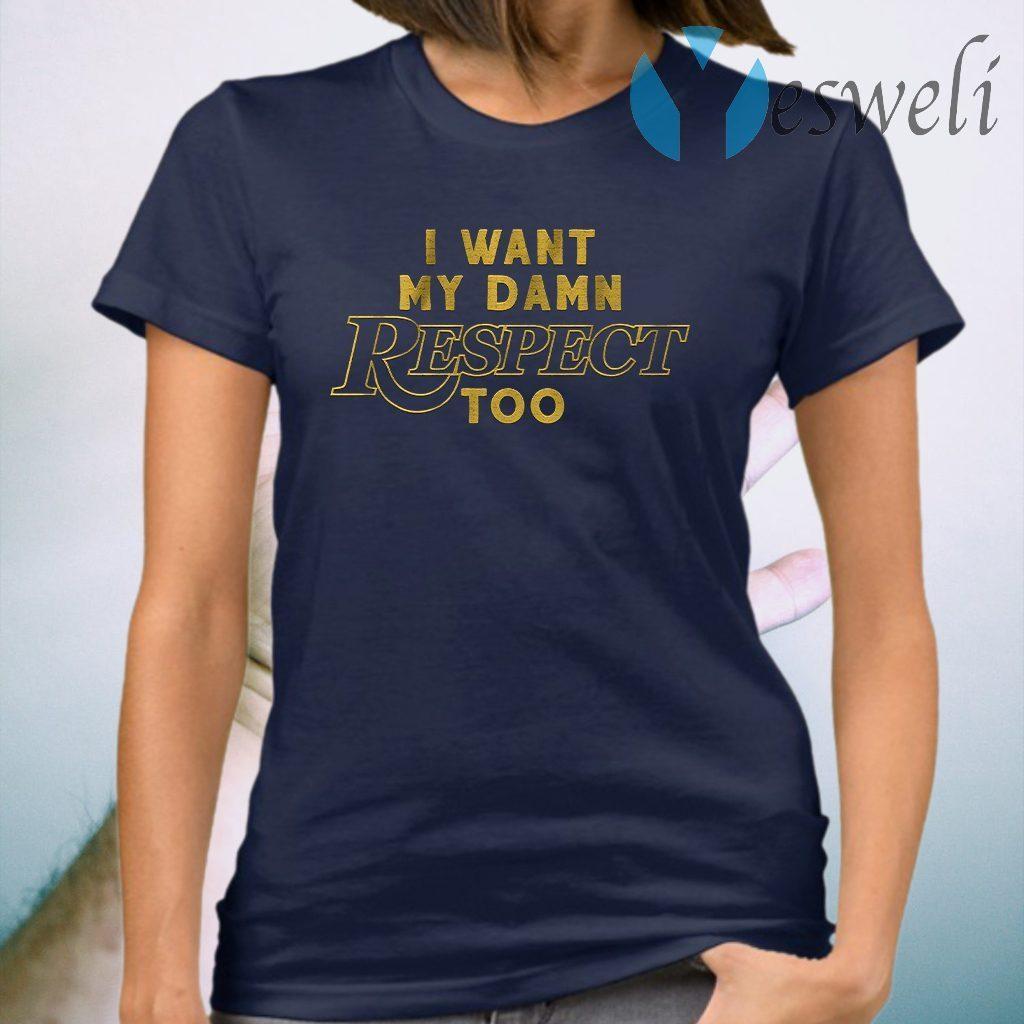I want my damn respect too T-Shirt