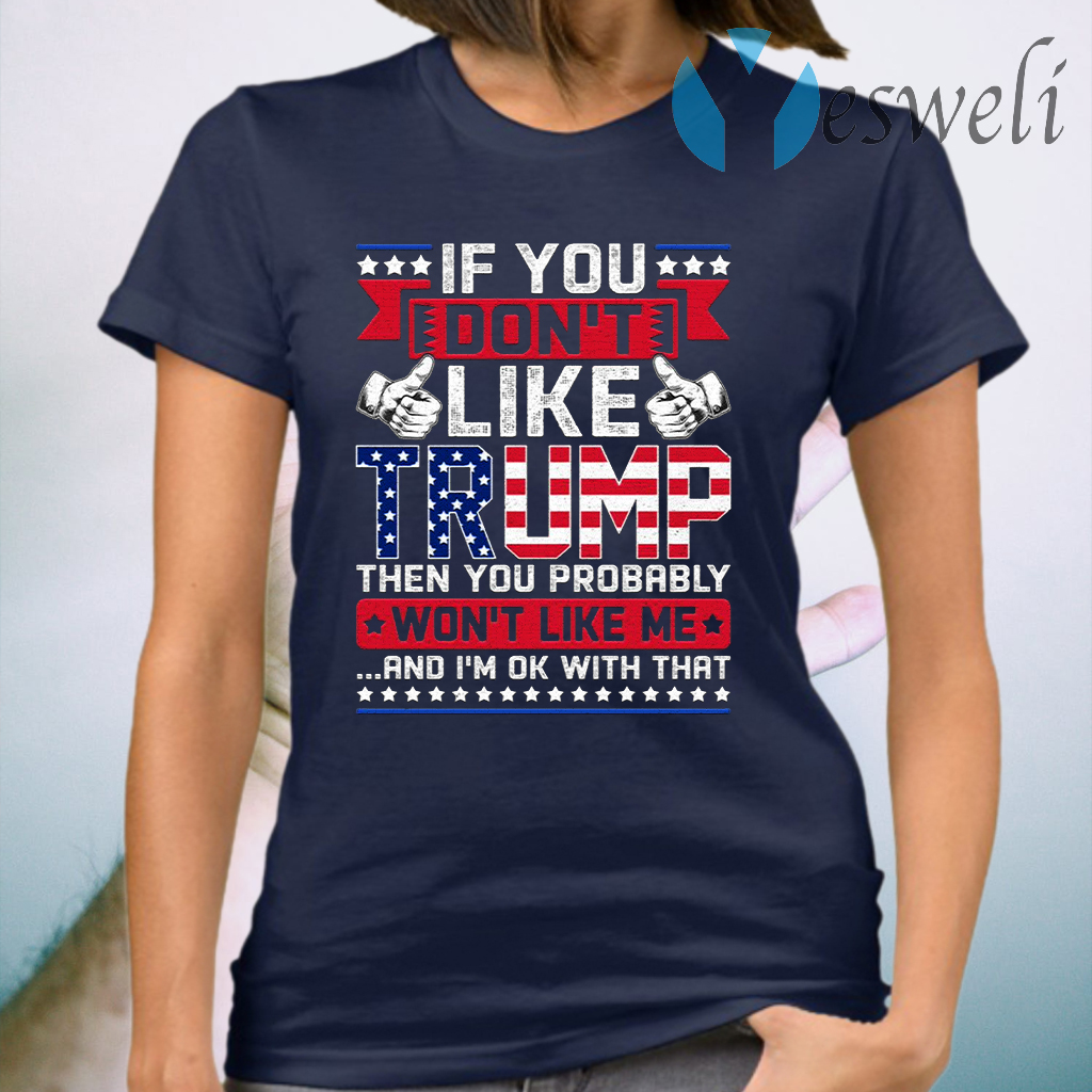 If You Don't Like Trump Then You Probably Won't Like Me and I'm Ok with That T-Shirt
