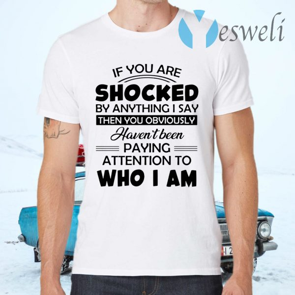 If you are shocked by anything I say then you obviously havent been paying attention to who I am T-Shirts