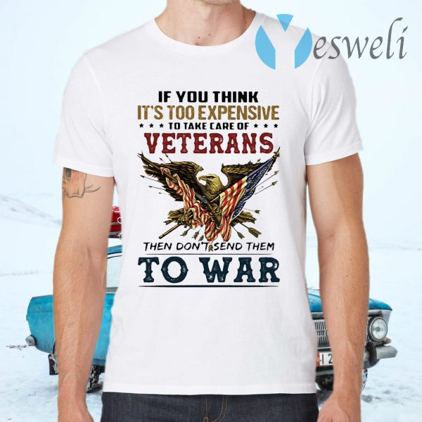 If you think its too expensive to take care of veterans bald eagle then dont send them to war T-Shirts