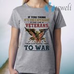 If you think it's too expensive veterans then don't send them to war T-Shirt