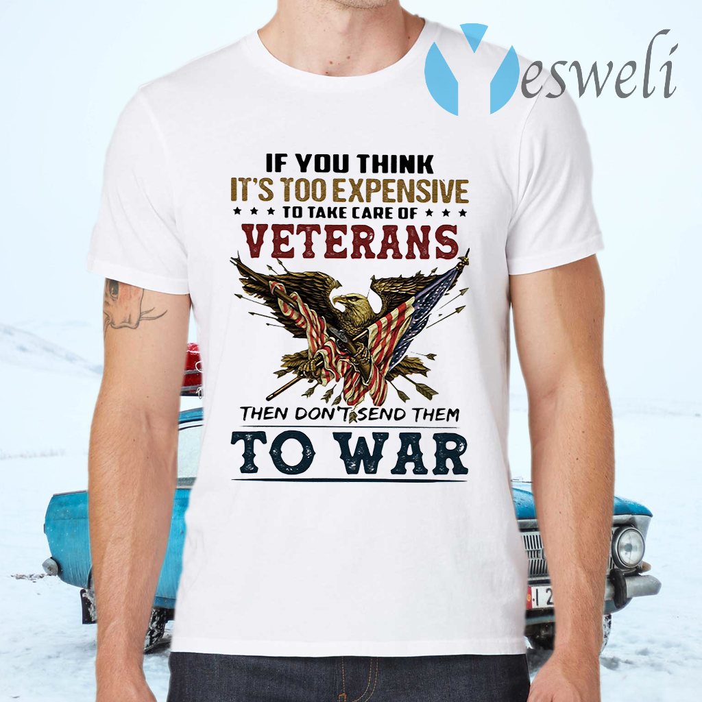 If you think it's too expensive veterans then don't send them to war T-Shirts