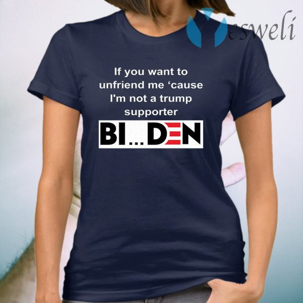 If you want to unfriend me cause I'm not a Trump supporter Biden T-Shirt