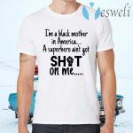 Im A Black Mother In America A Superhero Aint Got Shot On Me T-Shirts