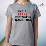 I'm Still Hot It Just Comes In Flashes Now T-Shirt