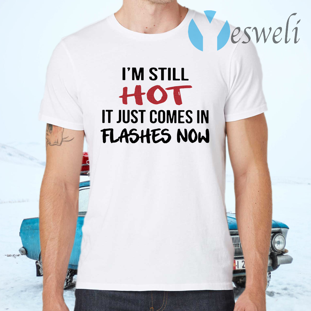 I'm Still Hot It Just Comes In Flashes Now T-Shirts