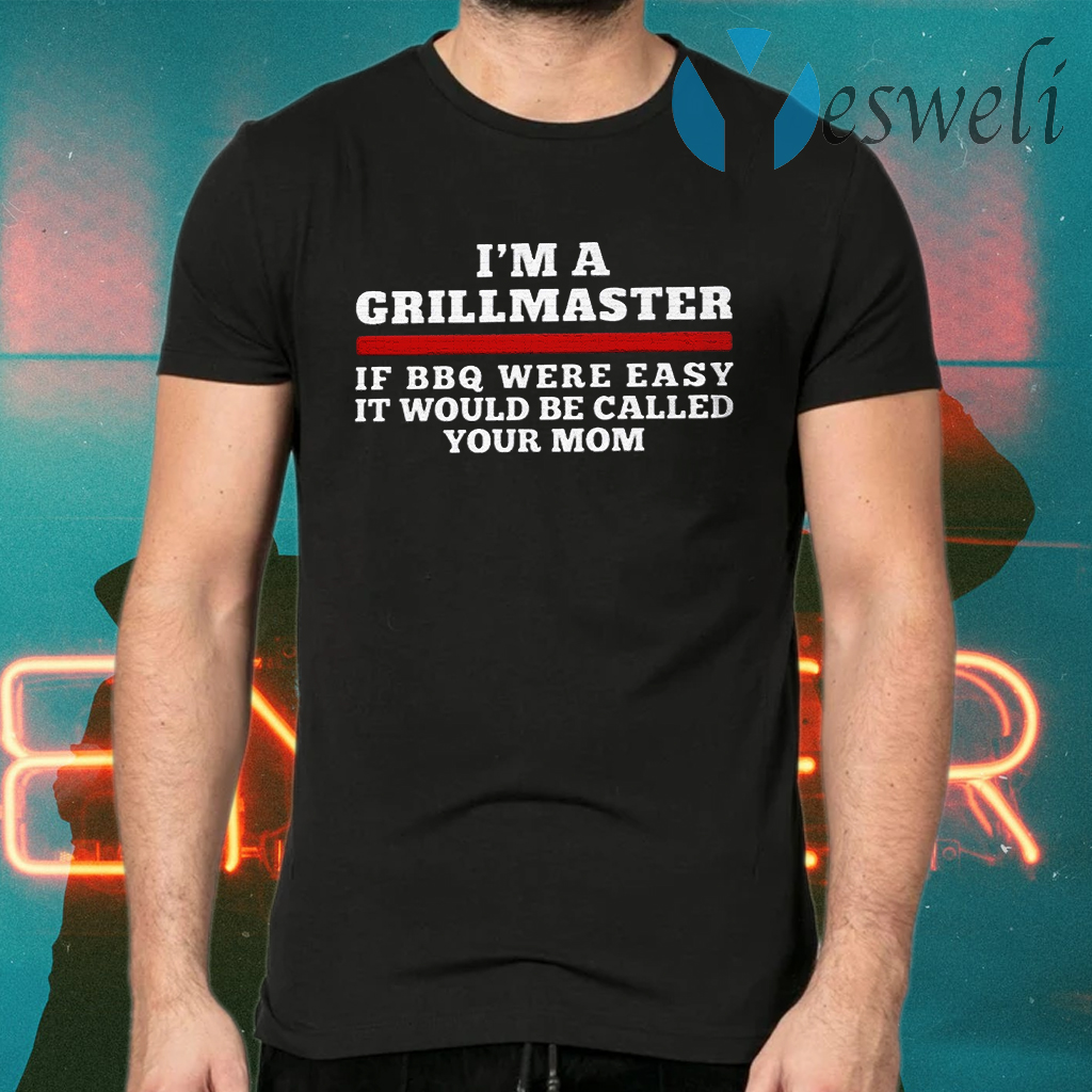 I'm a grillmaster if BBQ were easy if would be called your mom T-Shirts