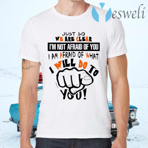 Just So We Are Clear I'm Not Afraid Of You I Am Afraid Of What I Will Do To You Funny T-Shirts