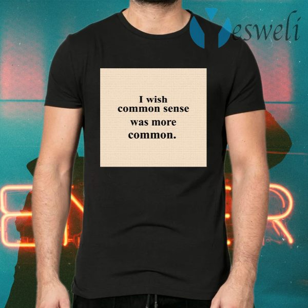 Lissa I Wish Common Sense Was More Common T-Shirts