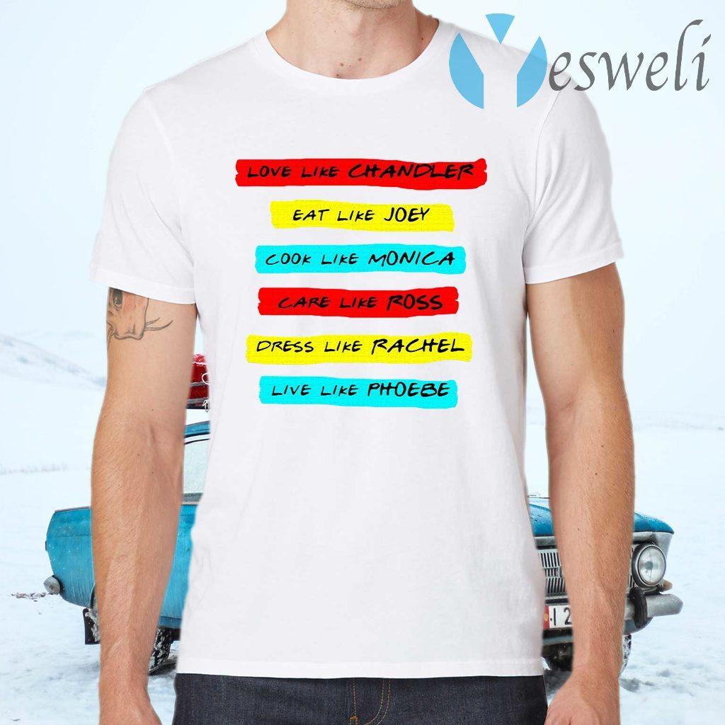 Love like chandler eat like joey cook like monica care like ros dress like rachel live like phoebe T-Shirts