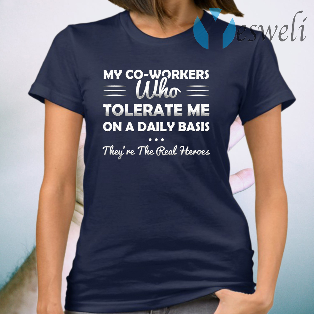 My Co-Workers Who Tolerate Me On A Daily Basis They're The Real Heroes T-Shirt