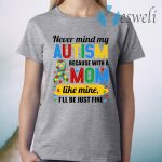 Never Mind My Autism Because With A Mom Like Mine I'll Be Just Fine T-Shirt
