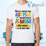 Never Mind My Autism Because With A Mom Like Mine I'll Be Just Fine T-Shirts