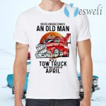 Never Underestimate An Old Man With A Tow Truck Who Was Born In April T-Shirts